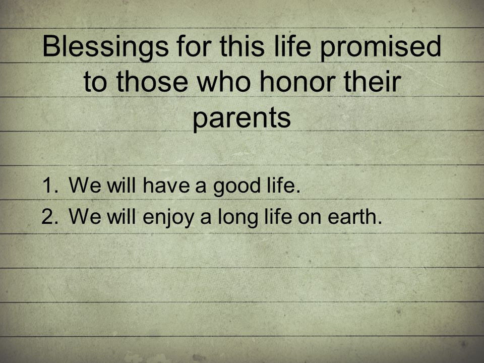 Blessings for this life promised to those who honor their parents 1.We will have a good life.