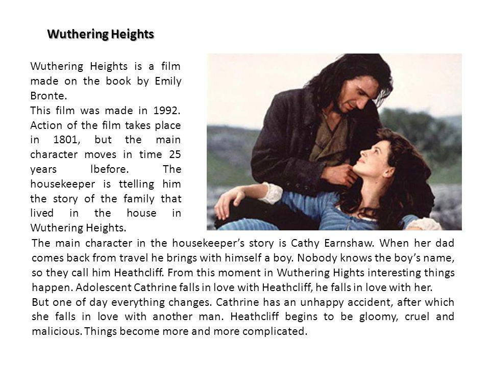 Wuthering Heights Wuthering Heights is a film made on the book by Emily Bronte. This film was made in 1992. Action of the film takes place in 1801, bu