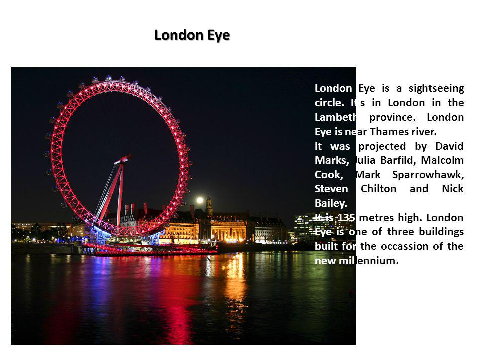 London Eye London Eye is a sightseeing circle. Its in London in the Lambeth province. London Eye is near Thames river. It was projected by David Marks