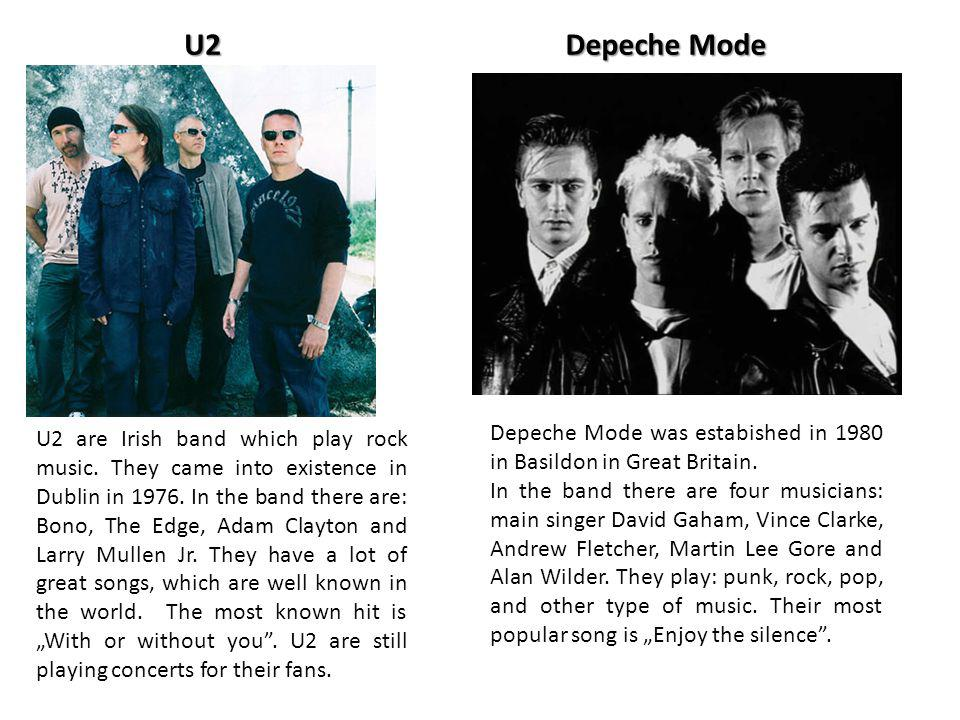 U2Depeche Mode U2 are Irish band which play rock music. They came into existence in Dublin in 1976. In the band there are: Bono, The Edge, Adam Clayto