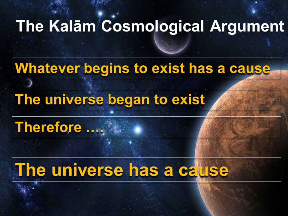 The existence of God The Kalām Cosmological Argument Whatever begins to exist has a cause The universe began to exist Therefore ….