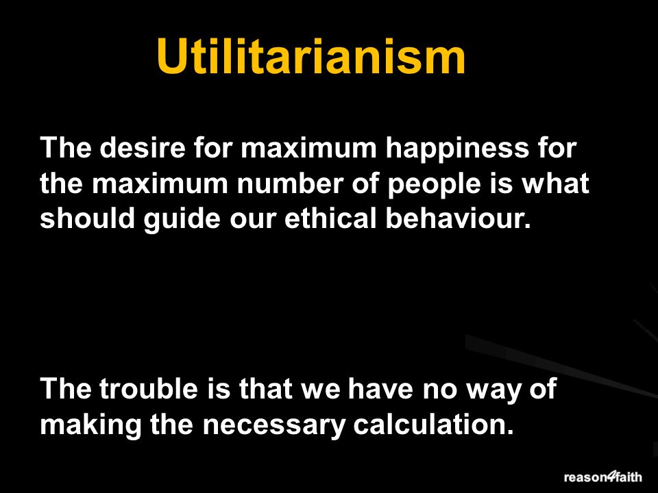 Utilitarianism The desire for maximum happiness for the maximum number of people is what should guide our ethical behaviour.
