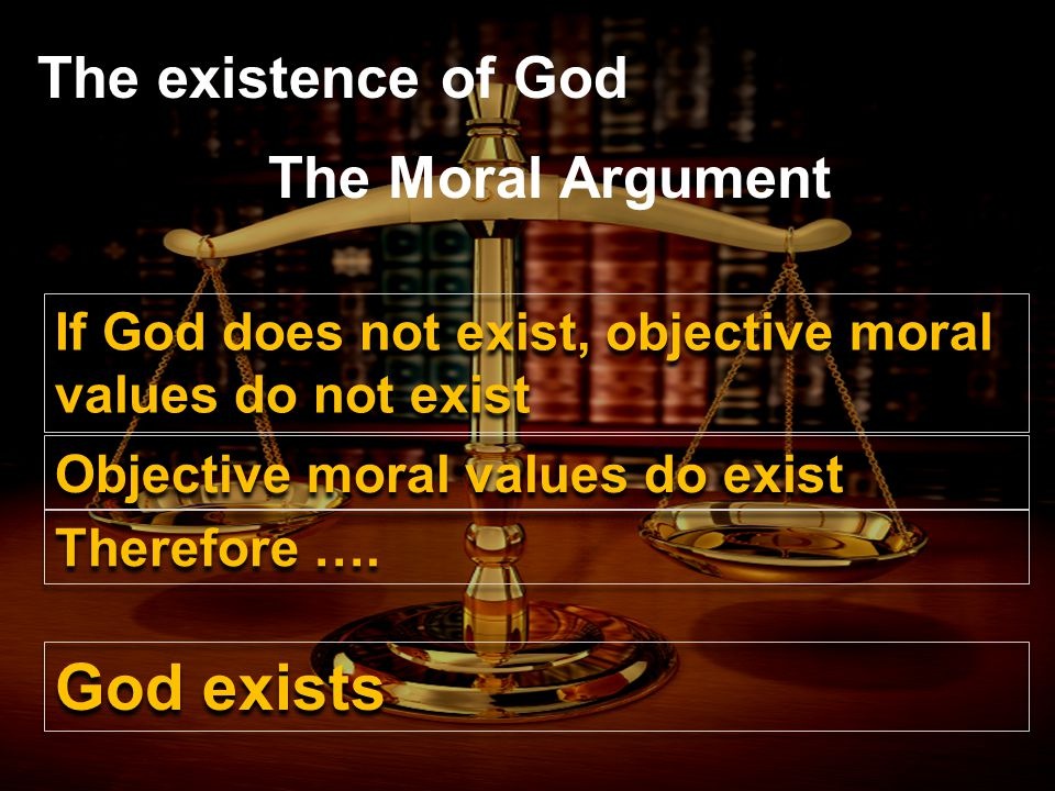 The existence of God The Moral Argument If God does not exist, objective moral values do not exist Objective moral values do exist Therefore ….
