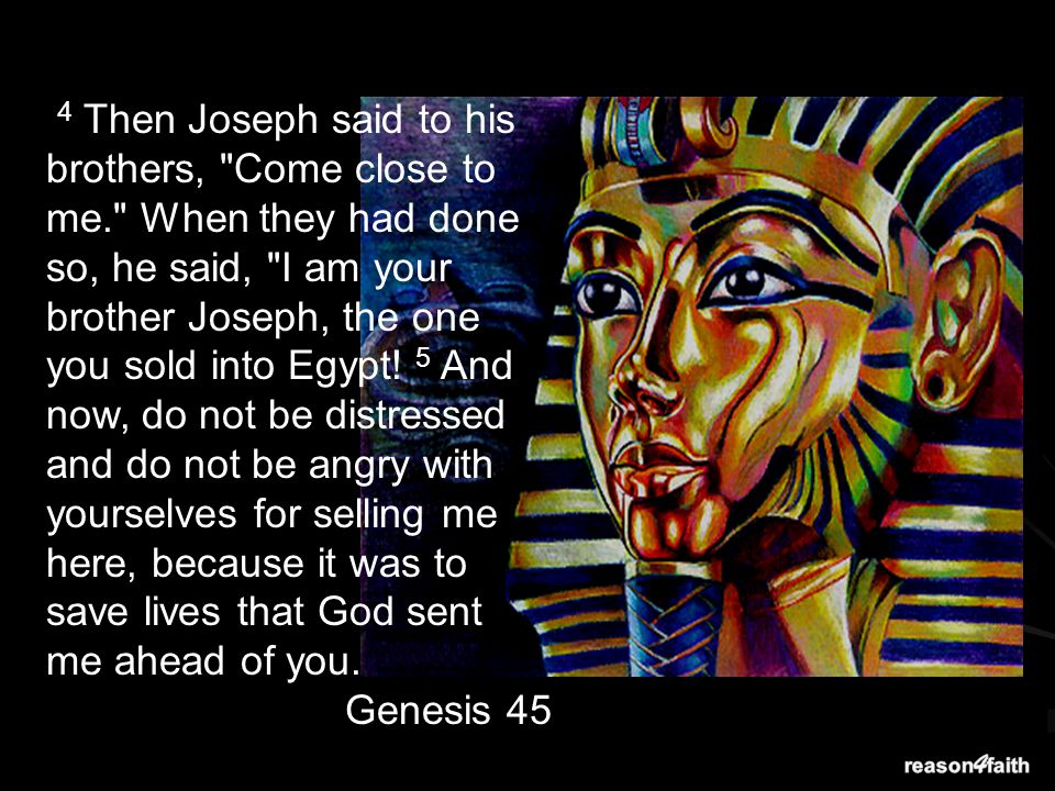 4 Then Joseph said to his brothers, Come close to me. When they had done so, he said, I am your brother Joseph, the one you sold into Egypt.
