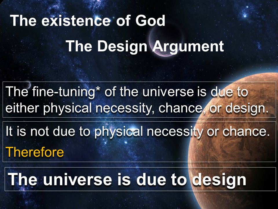 The existence of God The fine-tuning* of the universe is due to either physical necessity, chance, or design.