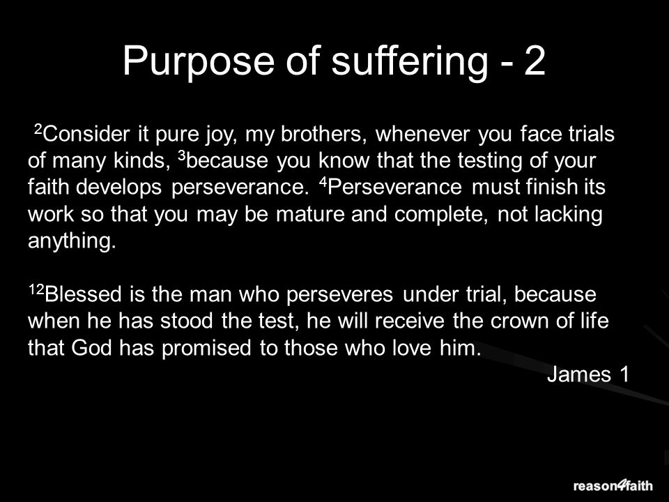 2 Consider it pure joy, my brothers, whenever you face trials of many kinds, 3 because you know that the testing of your faith develops perseverance.