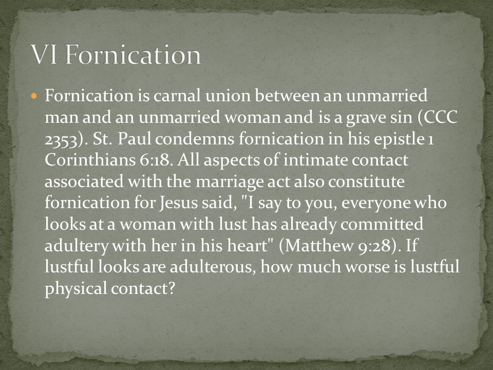 Fornication is carnal union between an unmarried man and an unmarried woman and is a grave sin (CCC 2353).