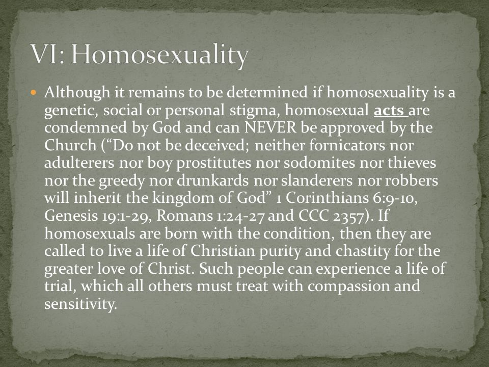 Although it remains to be determined if homosexuality is a genetic, social or personal stigma, homosexual acts are condemned by God and can NEVER be approved by the Church (Do not be deceived; neither fornicators nor adulterers nor boy prostitutes nor sodomites nor thieves nor the greedy nor drunkards nor slanderers nor robbers will inherit the kingdom of God 1 Corinthians 6:9-10, Genesis 19:1-29, Romans 1:24-27 and CCC 2357).