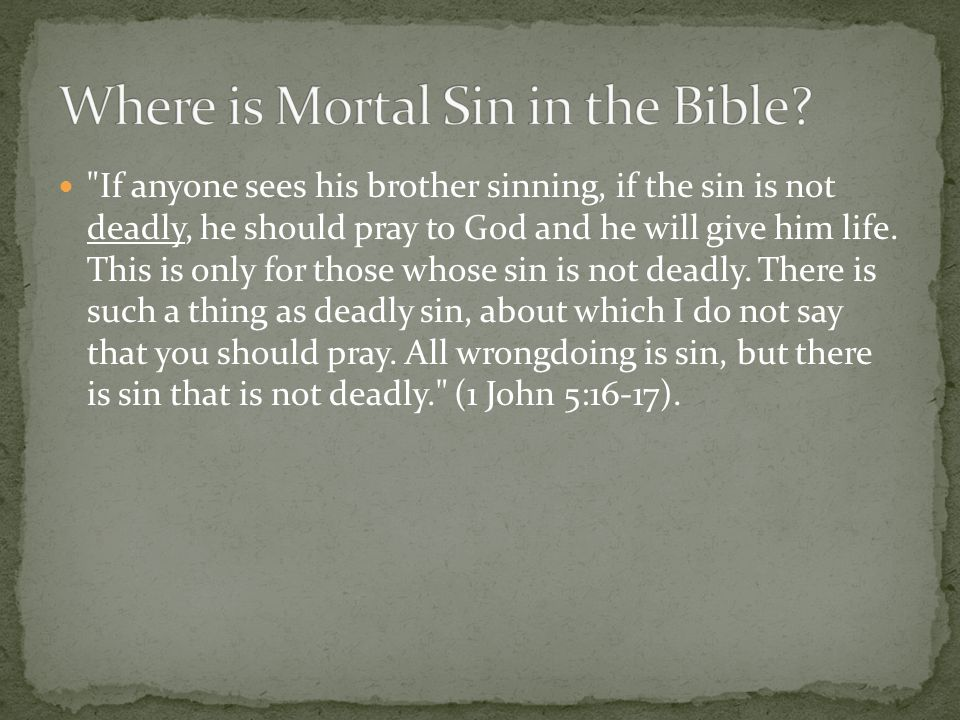 If anyone sees his brother sinning, if the sin is not deadly, he should pray to God and he will give him life.