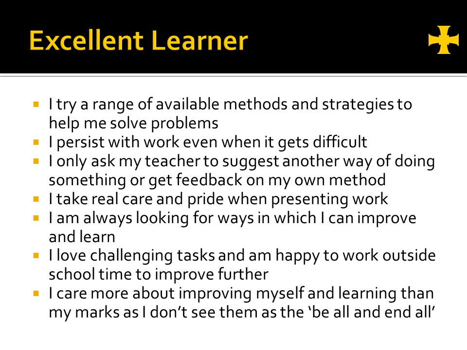 I try a range of available methods and strategies to help me solve problems I persist with work even when it gets difficult I only ask my teacher to suggest another way of doing something or get feedback on my own method I take real care and pride when presenting work I am always looking for ways in which I can improve and learn I love challenging tasks and am happy to work outside school time to improve further I care more about improving myself and learning than my marks as I dont see them as the be all and end all