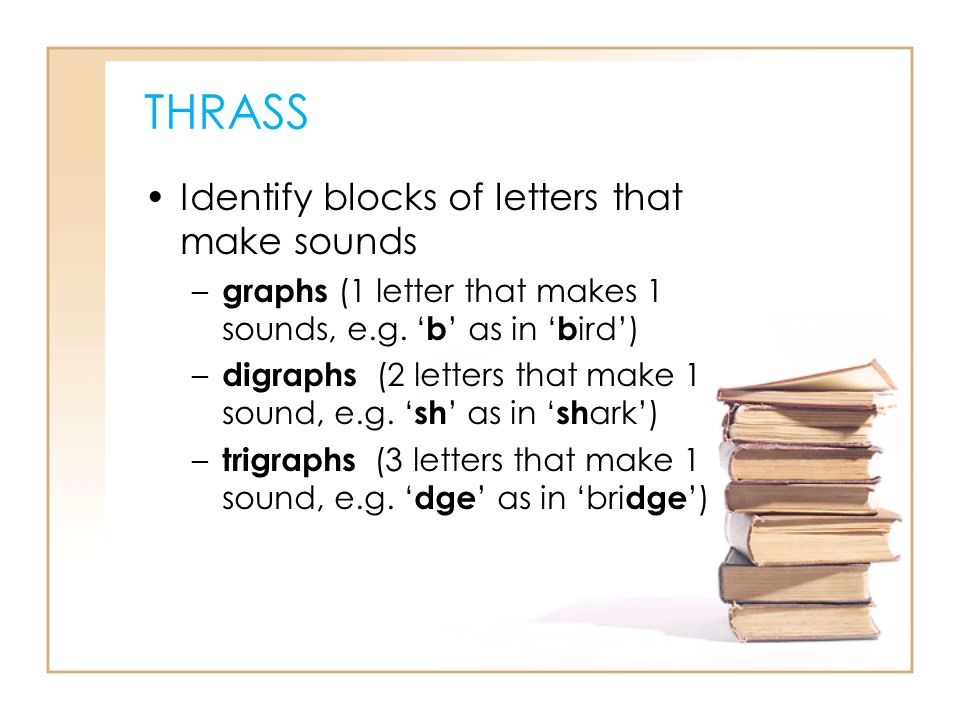 THRASS Identify blocks of letters that make sounds – graphs (1 letter that makes 1 sounds, e.g. b as in b ird) – digraphs (2 letters that make 1 sound