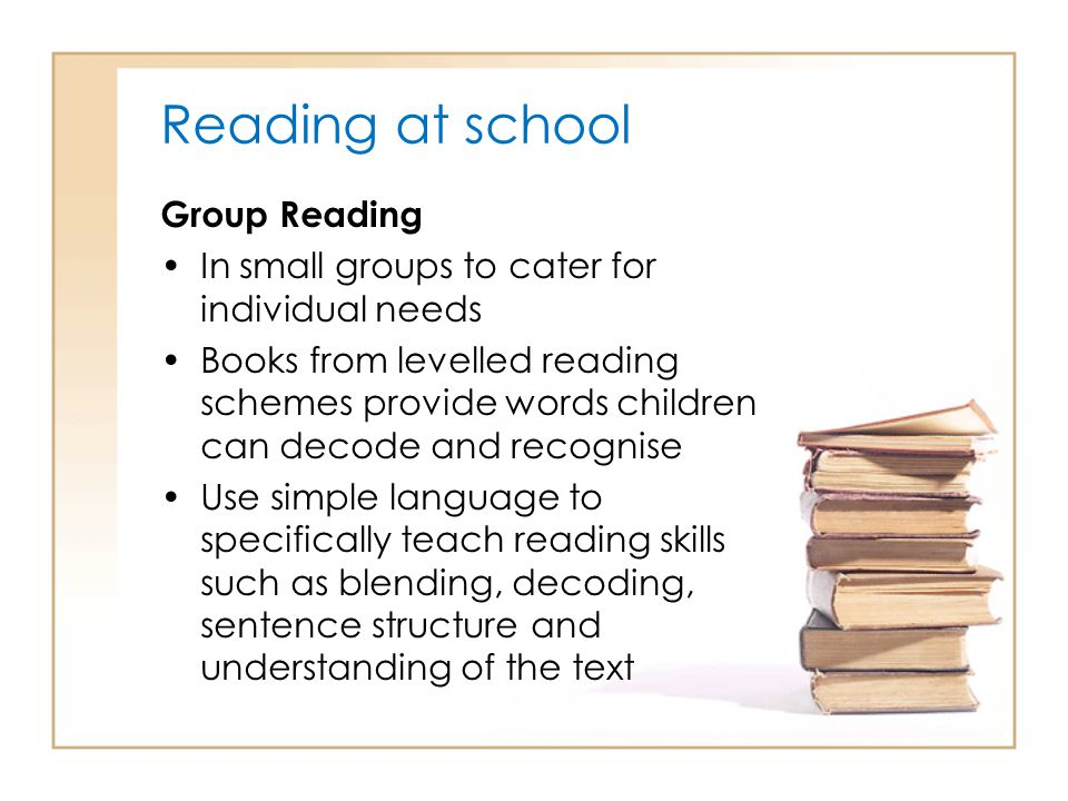 Reading at school Group Reading In small groups to cater for individual needs Books from levelled reading schemes provide words children can decode an