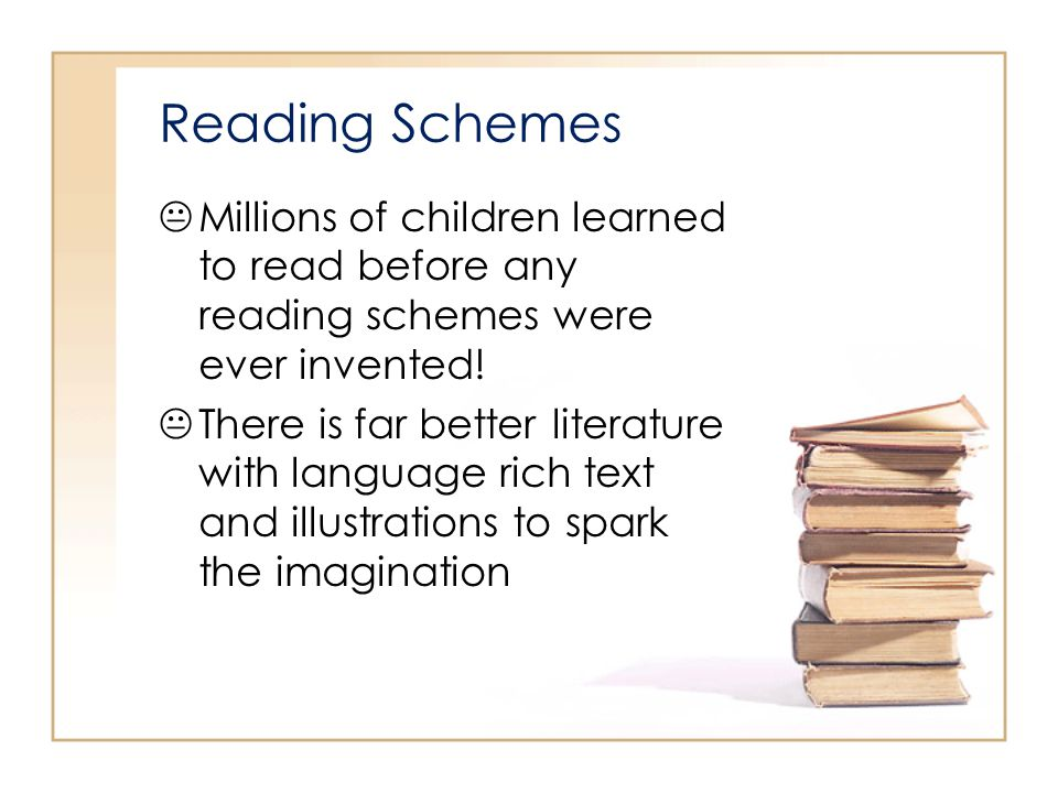 Reading Schemes Millions of children learned to read before any reading schemes were ever invented! There is far better literature with language rich