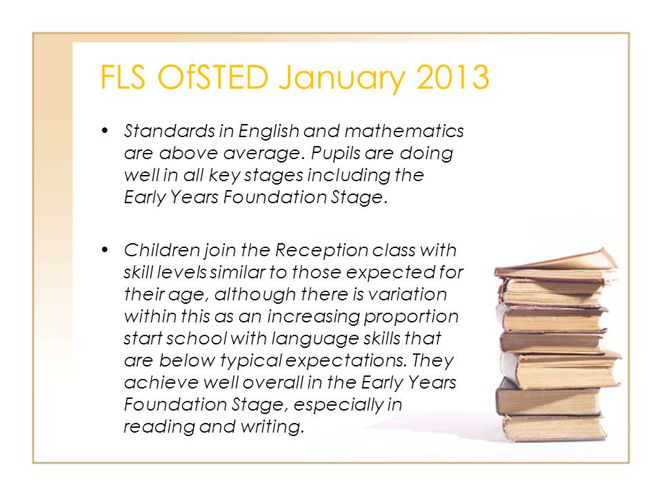 FLS OfSTED January 2013 Standards in English and mathematics are above average. Pupils are doing well in all key stages including the Early Years Foun