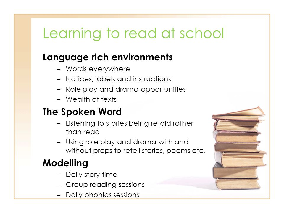 Learning to read at school Language rich environments –Words everywhere –Notices, labels and instructions –Role play and drama opportunities –Wealth o