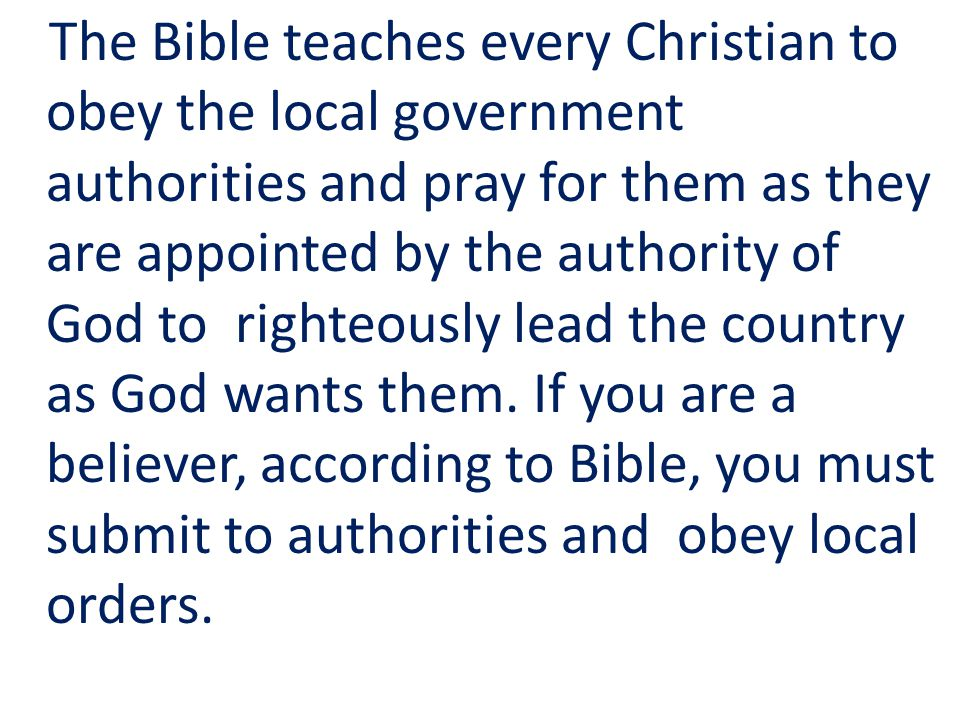 The Bible teaches every Christian to obey the local government authorities and pray for them as they are appointed by the authority of God to righteously lead the country as God wants them.