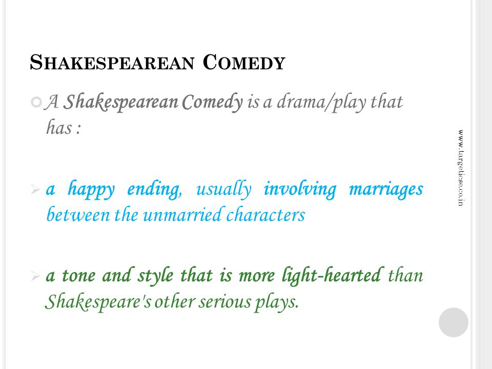 S HAKESPEAREAN C OMEDY A Shakespearean Comedy is a drama/play that has : a happy ending, usually involving marriages between the unmarried characters a tone and style that is more light-hearted than Shakespeare s other serious plays.