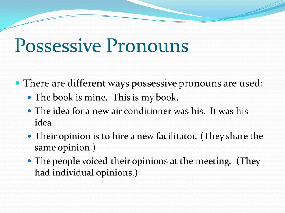 Possessive Pronouns There are different ways possessive pronouns are used: The book is mine.