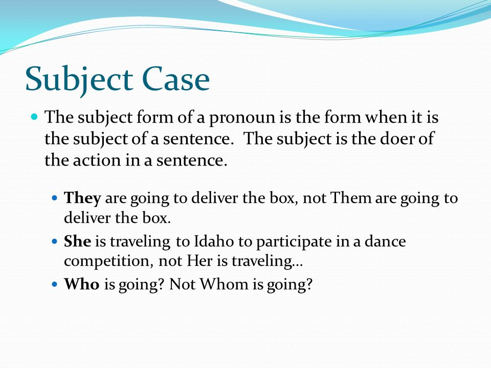 Subject Case The subject form of a pronoun is the form when it is the subject of a sentence.
