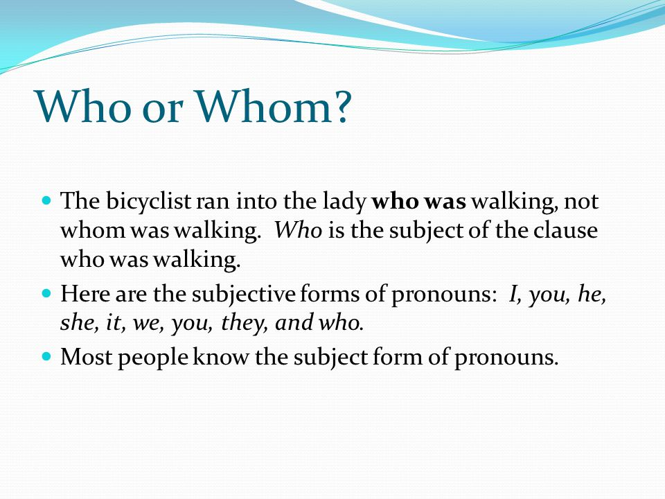 Who or Whom. The bicyclist ran into the lady who was walking, not whom was walking.