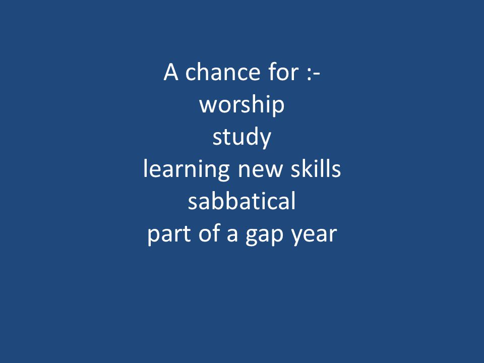 A chance for :- worship study learning new skills sabbatical part of a gap year