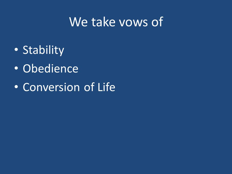 We take vows of Stability Obedience Conversion of Life