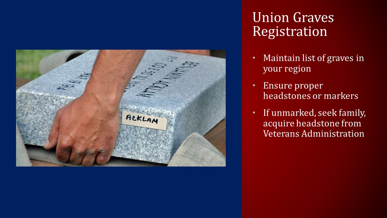 Union Graves Registration Maintain list of graves in your region Ensure proper headstones or markers If unmarked, seek family, acquire headstone from Veterans Administration