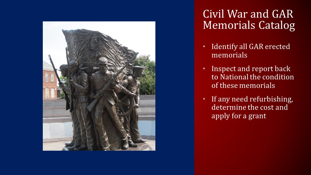 Civil War and GAR Memorials Catalog Identify all GAR erected memorials Inspect and report back to National the condition of these memorials If any need refurbishing, determine the cost and apply for a grant