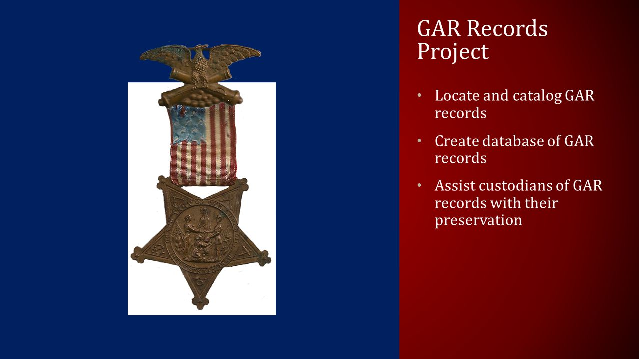 GAR Records Project Locate and catalog GAR records Create database of GAR records Assist custodians of GAR records with their preservation