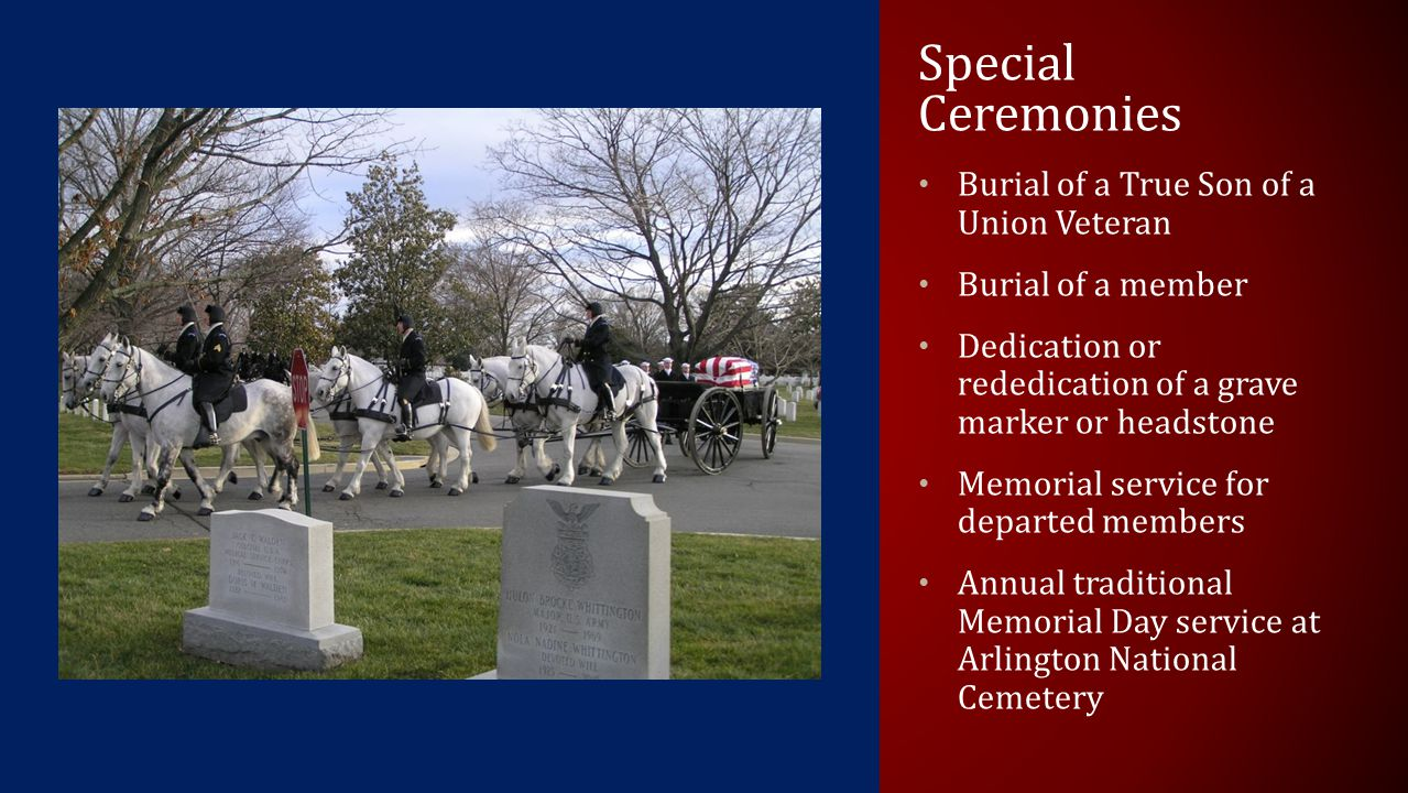 Special Ceremonies Burial of a True Son of a Union Veteran Burial of a member Dedication or rededication of a grave marker or headstone Memorial service for departed members Annual traditional Memorial Day service at Arlington National Cemetery