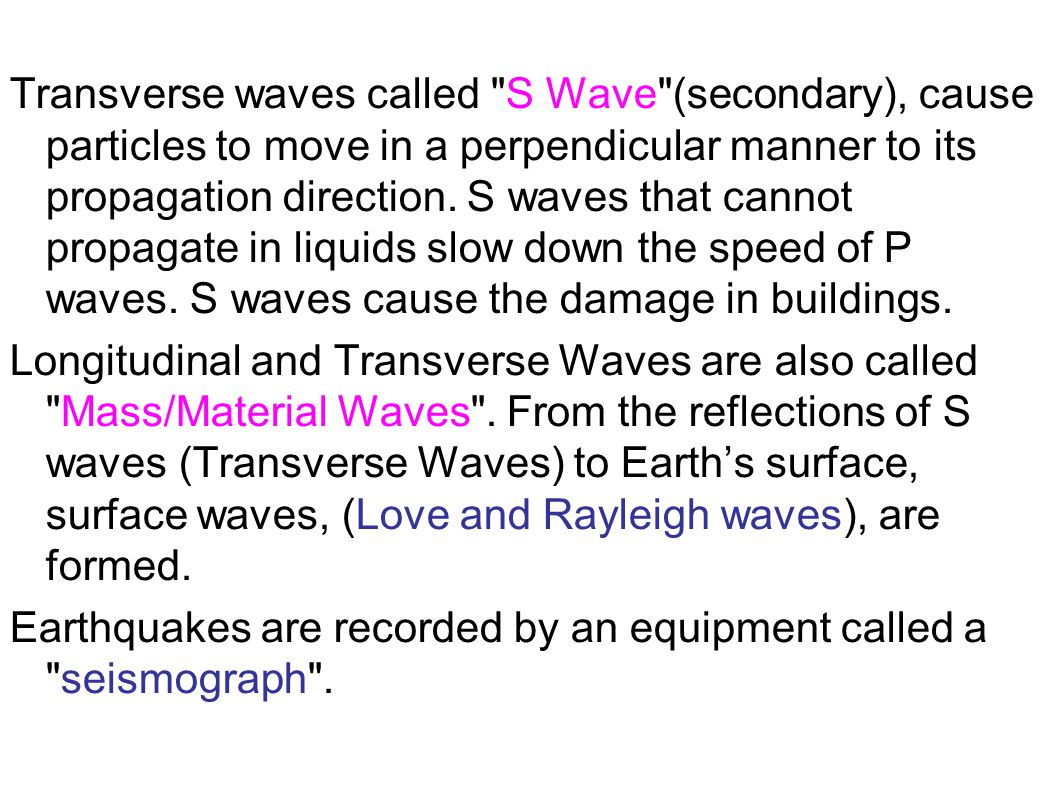 Transverse waves called S Wave (secondary), cause particles to move in a perpendicular manner to its propagation direction.