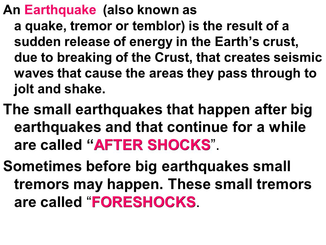 An Earthquake (also known as a quake, tremor or temblor) is the result of a sudden release of energy in the Earths crust, due to breaking of the Crust, that creates seismic waves that cause the areas they pass through to jolt and shake.