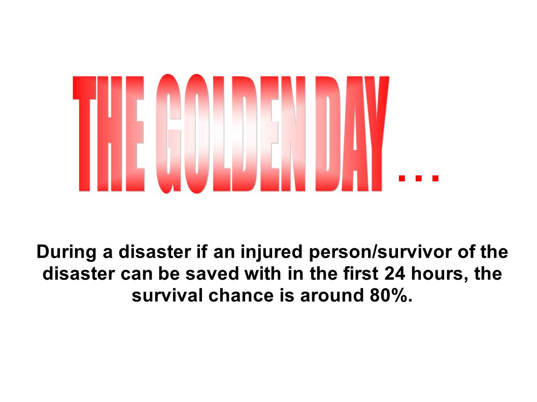 During a disaster if an injured person/survivor of the disaster can be saved with in the first 24 hours, the survival chance is around 80%....