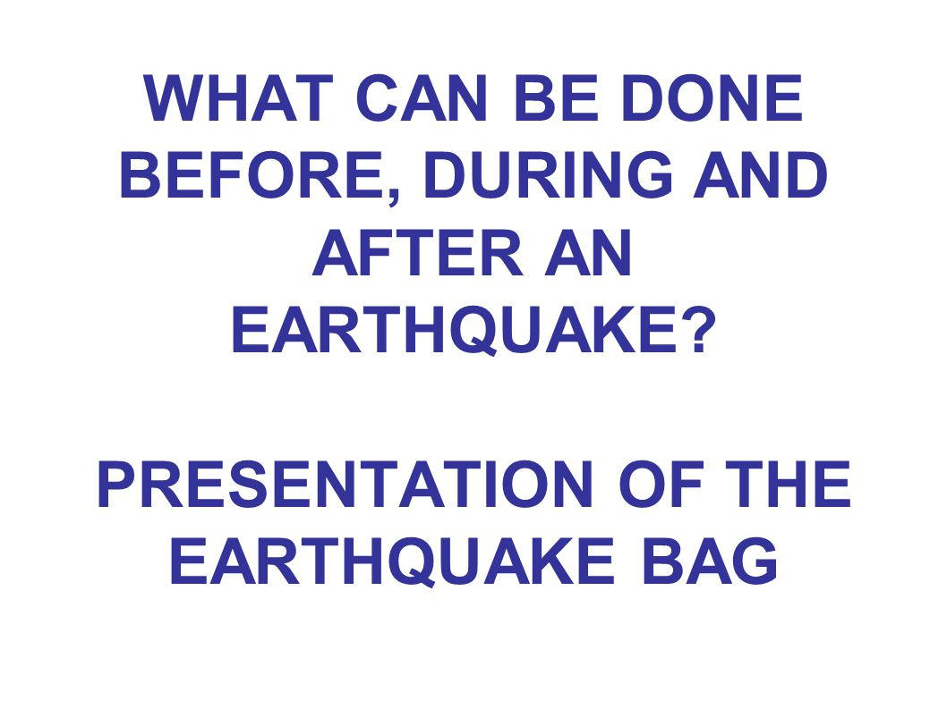 WHAT CAN BE DONE BEFORE, DURING AND AFTER AN EARTHQUAKE PRESENTATION OF THE EARTHQUAKE BAG