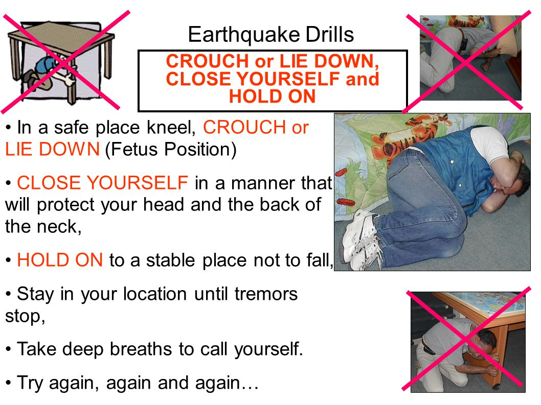 Earthquake Drills In a safe place kneel, CROUCH or LIE DOWN (Fetus Position) CLOSE YOURSELF in a manner that will protect your head and the back of the neck, HOLD ON to a stable place not to fall, Stay in your location until tremors stop, Take deep breaths to call yourself.