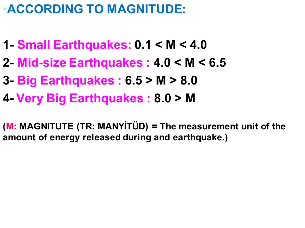ACCORDING TO MAGNITUDE: 1- Small Earthquakes: 0.1 < M < Mid-size Earthquakes : 4.0 < M < Big Earthquakes : 6.5 > M > Very Big Earthquakes : 8.0 > M (M: MAGNITUTE (TR: MANYİTÜD) = The measurement unit of the amount of energy released during and earthquake.)