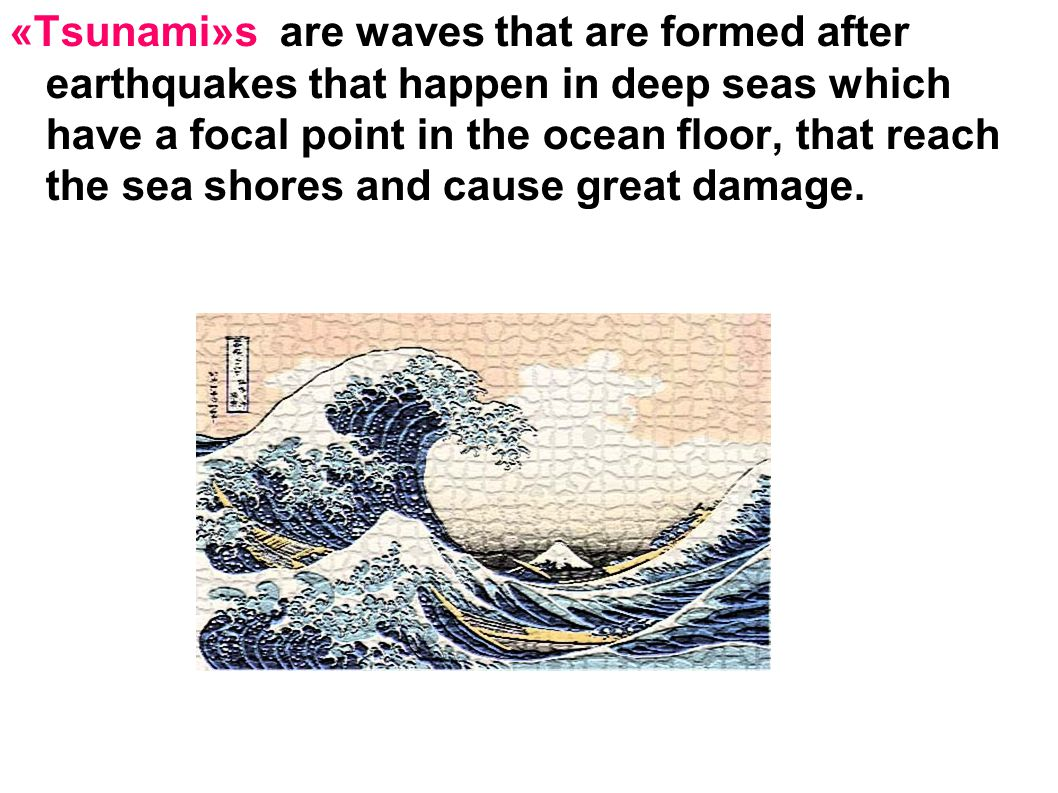 «Tsunami»s are waves that are formed after earthquakes that happen in deep seas which have a focal point in the ocean floor, that reach the sea shores and cause great damage.