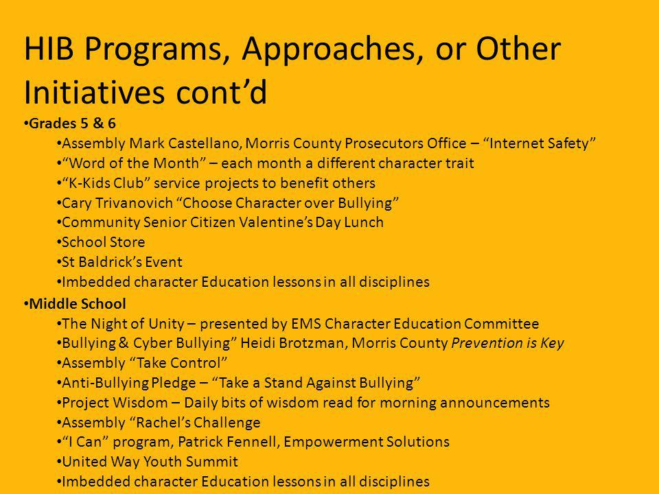 Grades 5 & 6 Assembly Mark Castellano, Morris County Prosecutors Office – Internet Safety Word of the Month – each month a different character trait K-Kids Club service projects to benefit others Cary Trivanovich Choose Character over Bullying Community Senior Citizen Valentines Day Lunch School Store St Baldricks Event Imbedded character Education lessons in all disciplines Middle School The Night of Unity – presented by EMS Character Education Committee Bullying & Cyber Bullying Heidi Brotzman, Morris County Prevention is Key Assembly Take Control Anti-Bullying Pledge – Take a Stand Against Bullying Project Wisdom – Daily bits of wisdom read for morning announcements Assembly Rachels Challenge I Can program, Patrick Fennell, Empowerment Solutions United Way Youth Summit Imbedded character Education lessons in all disciplines HIB Programs, Approaches, or Other Initiatives contd