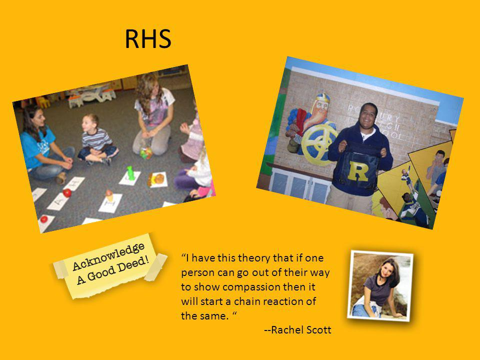 RHS I have this theory that if one person can go out of their way to show compassion then it will start a chain reaction of the same. --Rachel Scott