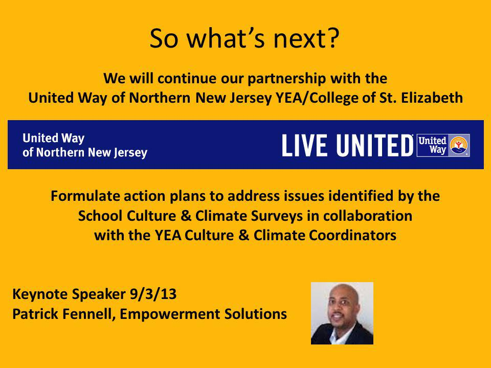 So whats next? We will continue our partnership with the United Way of Northern New Jersey YEA/College of St. Elizabeth Formulate action plans to addr