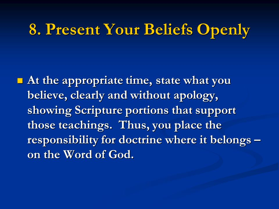 8. Present Your Beliefs Openly At the appropriate time, state what you believe, clearly and without apology, showing Scripture portions that support t
