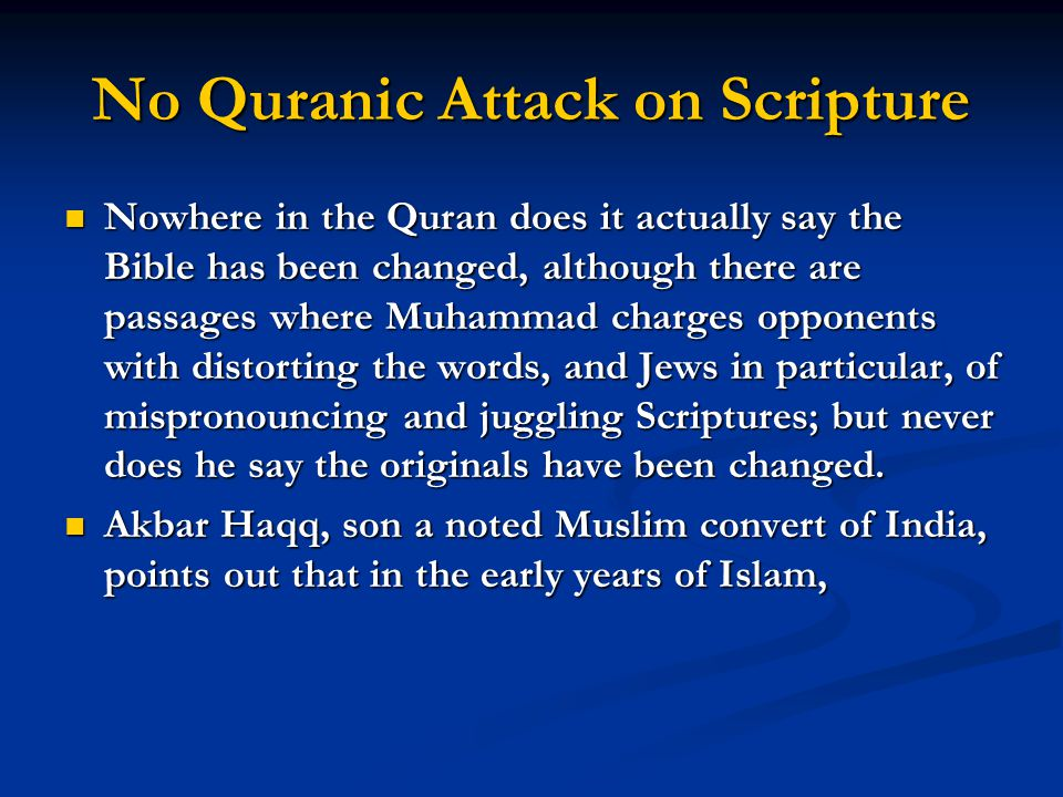 No Quranic Attack on Scripture Nowhere in the Quran does it actually say the Bible has been changed, although there are passages where Muhammad charges opponents with distorting the words, and Jews in particular, of mispronouncing and juggling Scriptures; but never does he say the originals have been changed.