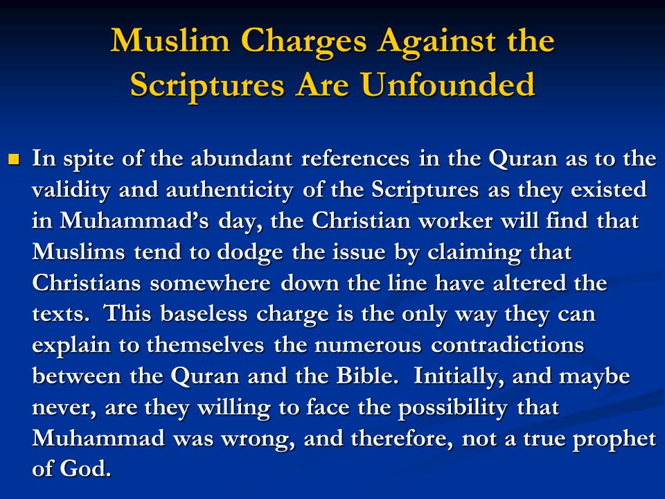 Muslim Charges Against the Scriptures Are Unfounded In spite of the abundant references in the Quran as to the validity and authenticity of the Scriptures as they existed in Muhammads day, the Christian worker will find that Muslims tend to dodge the issue by claiming that Christians somewhere down the line have altered the texts.