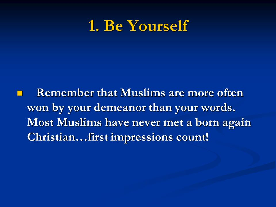1. Be Yourself Remember that Muslims are more often won by your demeanor than your words.