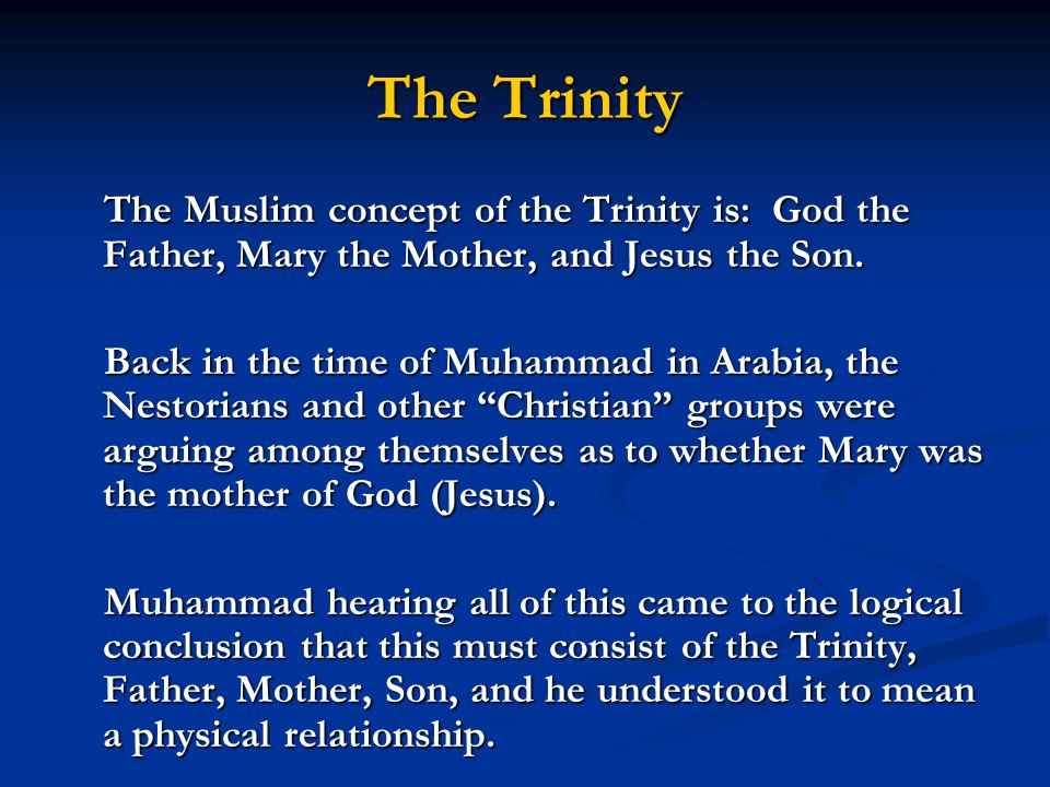 The Trinity The Muslim concept of the Trinity is: God the Father, Mary the Mother, and Jesus the Son.