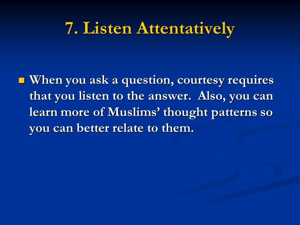 7. Listen Attentatively When you ask a question, courtesy requires that you listen to the answer.