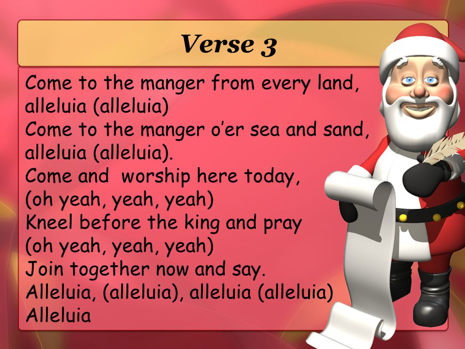 Verse 2 Come to the manger you shepherds and kings, alleluia.