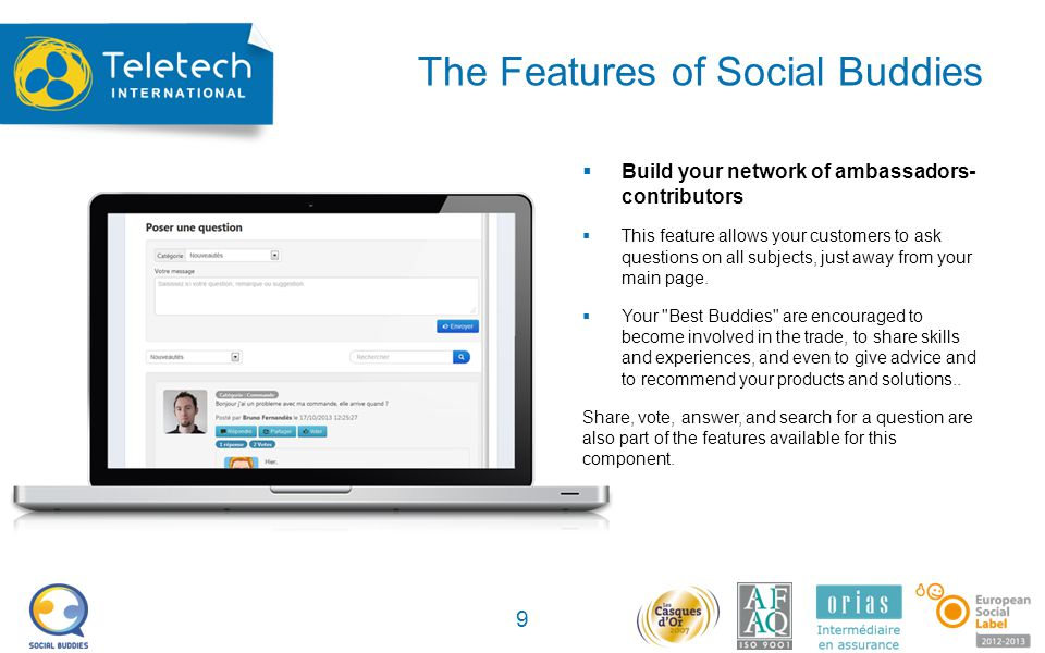 The Features of Social Buddies 9 Build your network of ambassadors- contributors This feature allows your customers to ask questions on all subjects, just away from your main page.