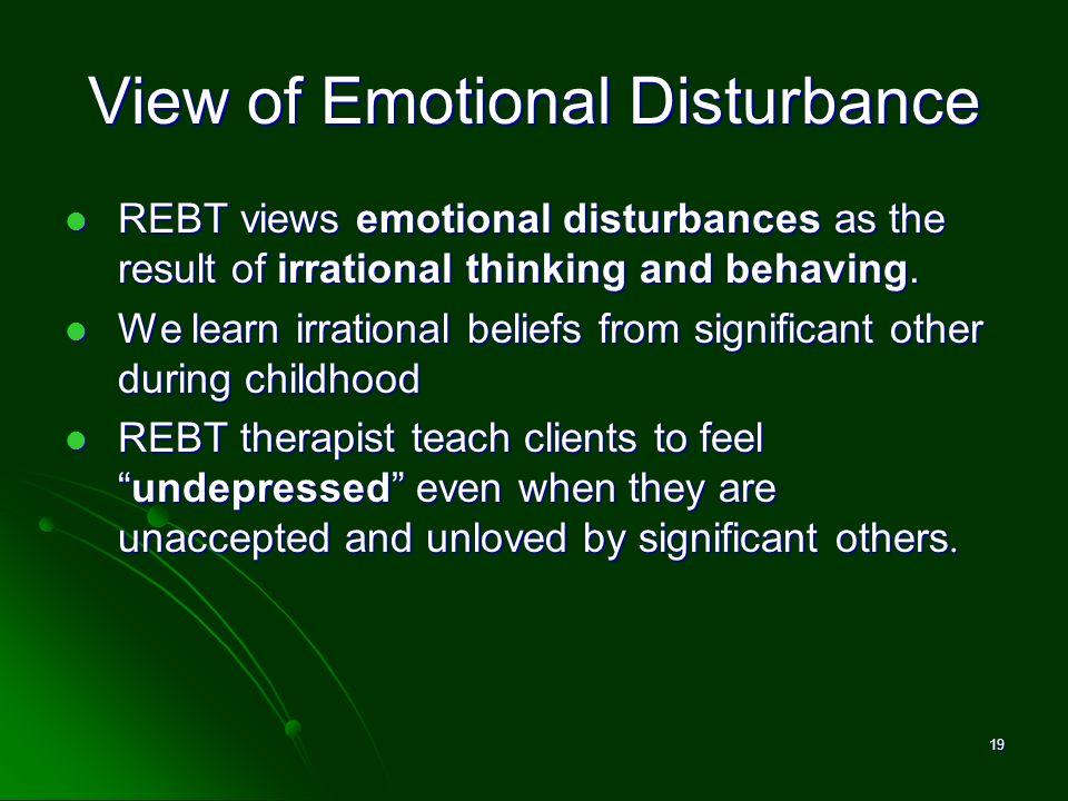 View of Emotional Disturbance REBT views emotional disturbances as the result of irrational thinking and behaving. REBT views emotional disturbances a