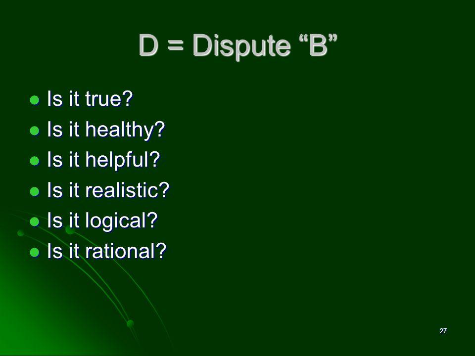 D = Dispute B Is it true? Is it true? Is it healthy? Is it healthy? Is it helpful? Is it helpful? Is it realistic? Is it realistic? Is it logical? Is